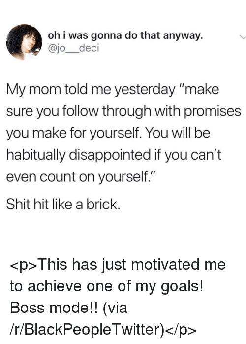 """Blackpeopletwitter, Disappointed, and Goals: oh i was gonna do that anyway.  @jo_deci  My mom told me yesterday make  sure you follow through with promises  you make for yourself. You will be  habitually disappointed if you can't  even count on yourself.""""  Shit hit like a brick <p>This has just motivated me to achieve one of my goals! Boss mode!! (via /r/BlackPeopleTwitter)</p>"""