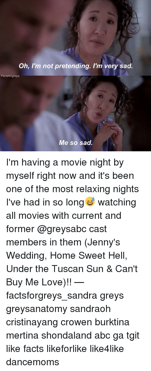 Jenni: Oh, I'm not pretending. I'm very sad.  Factsforgreys  Me so sad. I'm having a movie night by myself right now and it's been one of the most relaxing nights I've had in so long😅 watching all movies with current and former @greysabc cast members in them (Jenny's Wedding, Home Sweet Hell, Under the Tuscan Sun & Can't Buy Me Love)!! — factsforgreys_sandra greys greysanatomy sandraoh cristinayang crowen burktina mertina shondaland abc ga tgit like facts likeforlike like4like dancemoms
