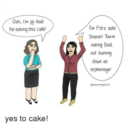 Bad, Food, and Cake: oh, I'm so bad  for eating this cake!  For f*cks sake  Sharon! You're  eating food,  not burning  down an  orphanage!  @meandmyed art yes to cake!