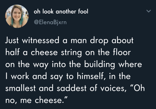 "building: oh look another fool  @ElenaBjxrn  Just witnessed a man drop about  half a cheese string on the floor  on the way into the building where  I work and say to himself, in the  smallest and saddest of voices, ""Oh  no, me cheese."""