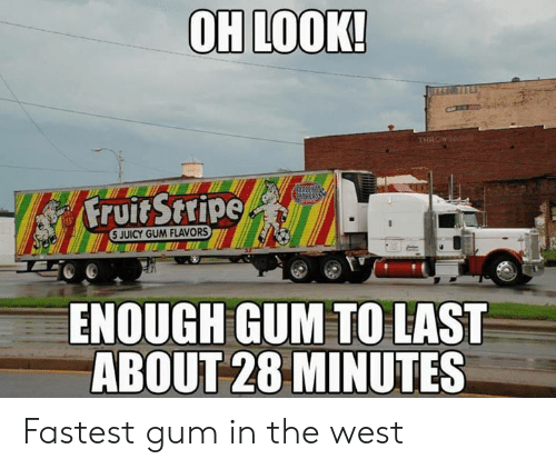 the west: OH LOOK!  THROW  Fruit Stripe  5 JUICY GUM FLAVORS  ENOUGH GUM TO LAST  ABOUT 28 MINUTES Fastest gum in the west