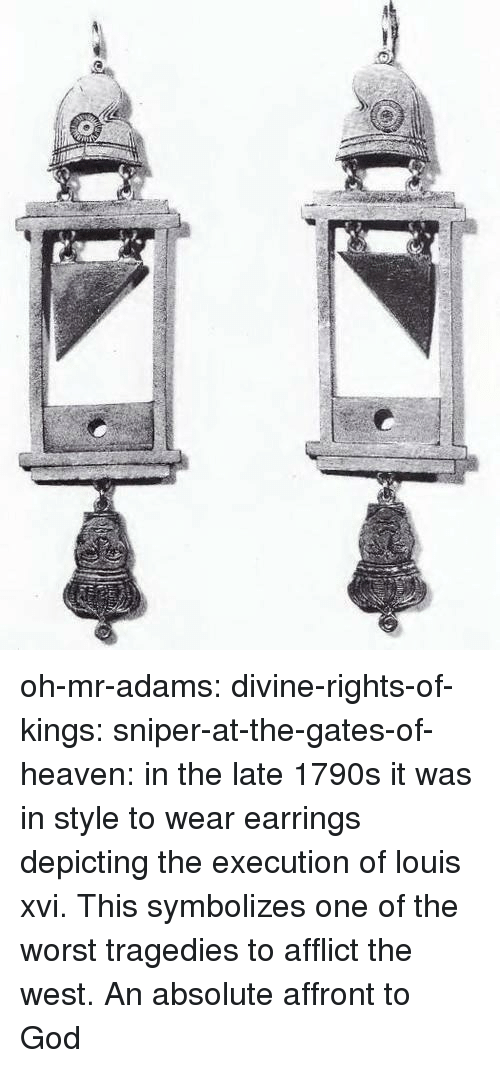 God, Heaven, and The Worst: oh-mr-adams:  divine-rights-of-kings:  sniper-at-the-gates-of-heaven: in the late 1790s it was in style to wear earrings depicting the execution of louis xvi.  This symbolizes one of the worst tragedies to afflict the west. An absolute affront to God