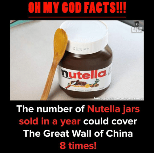Nutellas: OH MY COD FACTS!!!  GOD  The number of Nutella jars  sold in a year could cover  The Great Wall of China  8 times!