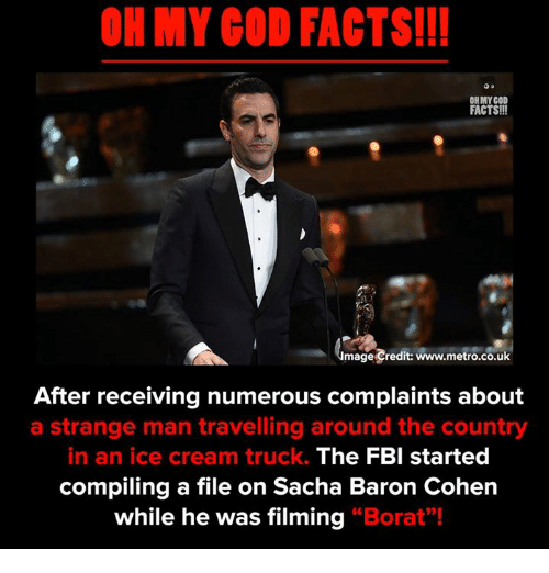 """Facts, Fbi, and God: OH MY COD FACTS!!  ON MY GOD  FACTS!!!  mage Credit: www.metro.co.uk  After receiving numerous complaints about  a strange man travelling around the country  in an ice cream truck.  The FBI started  compiling a file on Sacha Baron Cohen  while he was filming """"Borat""""!"""