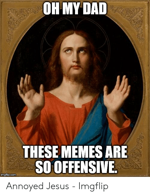 Offensive Jesus Memes: OH MY DAD  THESE MEMES ARE  SO OFFENSIVE  imgflip.com Annoyed Jesus - Imgflip
