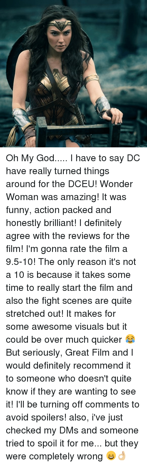 Definitely, Funny, and God: Oh My God..... I have to say DC have really turned things around for the DCEU! Wonder Woman was amazing! It was funny, action packed and honestly brilliant! I definitely agree with the reviews for the film! I'm gonna rate the film a 9.5-10! The only reason it's not a 10 is because it takes some time to really start the film and also the fight scenes are quite stretched out! It makes for some awesome visuals but it could be over much quicker 😂 But seriously, Great Film and I would definitely recommend it to someone who doesn't quite know if they are wanting to see it! I'll be turning off comments to avoid spoilers! also, i've just checked my DMs and someone tried to spoil it for me... but they were completely wrong 😄👌🏼