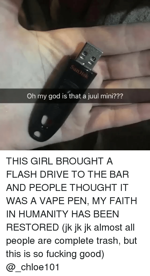 Fucking, God, and Memes: Oh my god is that a juul mini??? THIS GIRL BROUGHT A FLASH DRIVE TO THE BAR AND PEOPLE THOUGHT IT WAS A VAPE PEN, MY FAITH IN HUMANITY HAS BEEN RESTORED (jk jk jk almost all people are complete trash, but this is so fucking good) @_chloe101
