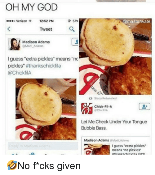 """Let Me Check: OH MY GOD  o Verizon  12:52 PM  @ 57%  masturwate  Tweet  잎'  Madison Adams  l guess """"extra pickles"""" means """"nc  pickles'. #thankschickfila  @chickfilA  Stacy Retweeted  脳  Chick-Fil-A  ChicF A  Let Me Check Under Your Tongue  Bubble Bass.  Madison AdamseMadAd  guess """"extra pickles  means """"no pickles"""" 🤣No f*cks given"""