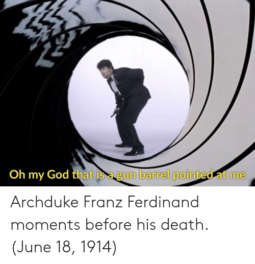 God, Oh My God, and Death: Oh my God that is a gun barrel pointed at me  De,휀 barrel pointed-ct me Archduke Franz Ferdinand moments before his death. (June 18, 1914)