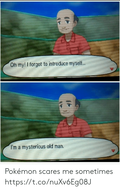 scares: Oh my! I forgot to introduce myself...  I'm a mysterious old man. Pokémon scares me sometimes https://t.co/nuXv6Eg08J