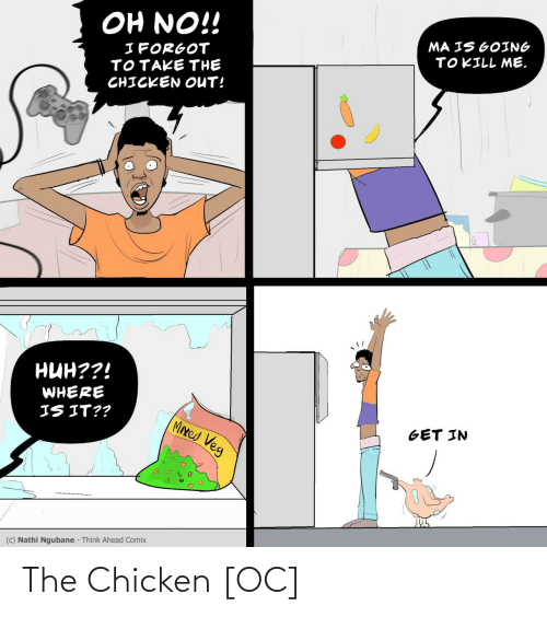 oh no: OH NO!!  MA IS GOING  TOKILL ME.  I FORGOT  TOTAKE THE  CHICKEN OUT!  нин??!  WHERE  IS IT??  MIxed Veg  GET IN  (c) Nathi Ngubane - Think Ahead Comix The Chicken [OC]