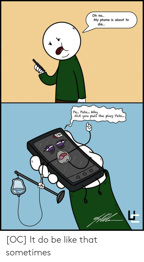 The Plug: Oh no...  My phone is about to  die...  Pe.. Pete... Wh  did you pull the plug Pete..  it [OC] It do be like that sometimes