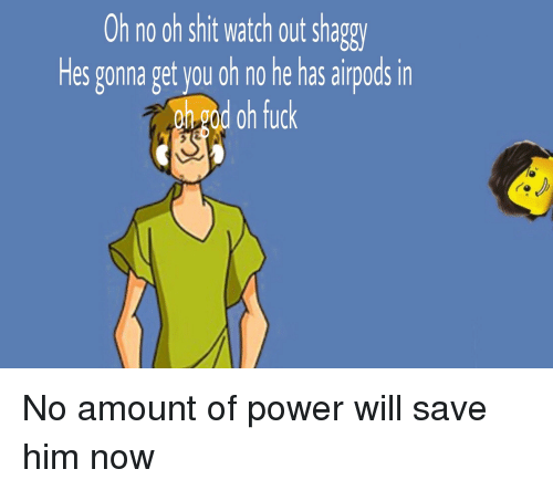 Shit, Watch Out, and Fuck: Oh no oh shit watch out shag  Hes gonna get you oh no he has airpods in  ghgad oh fuck