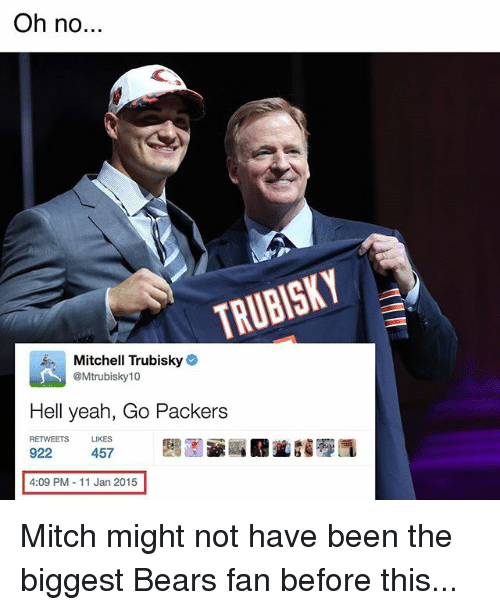 Memes, Yeah, and Bears: Oh no  TRUBISKY  Mitchell Trubisky  @Mtrubisky 10  Hell yeah, Go Packers  RETWEETS LIKES  922  457  4:09 PM 11 Jan 2015 Mitch might not have been the biggest Bears fan before this...