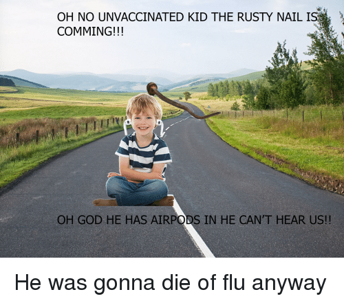 God, Dank Memes, and Flu: OH NO UNVACCINATED KID THE RUSTY NAILI  COMMING!!!  OH GOD HE HAS AIRPODS IN HE CAN'T HEAR US!!