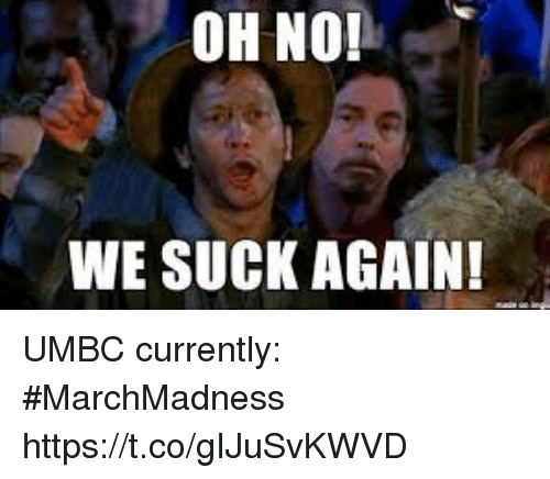 marchmadness: OH NO!  WE SUCK AGAIN! UMBC currently: #MarchMadness https://t.co/gIJuSvKWVD