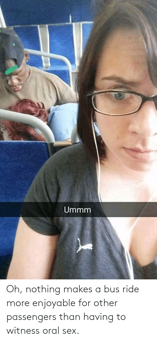 bus: Oh, nothing makes a bus ride more enjoyable for other passengers than having to witness oral sex.
