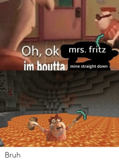 Bruh, Mine, and Down: Oh, ok mrs. fritz  mine straight down Bruh