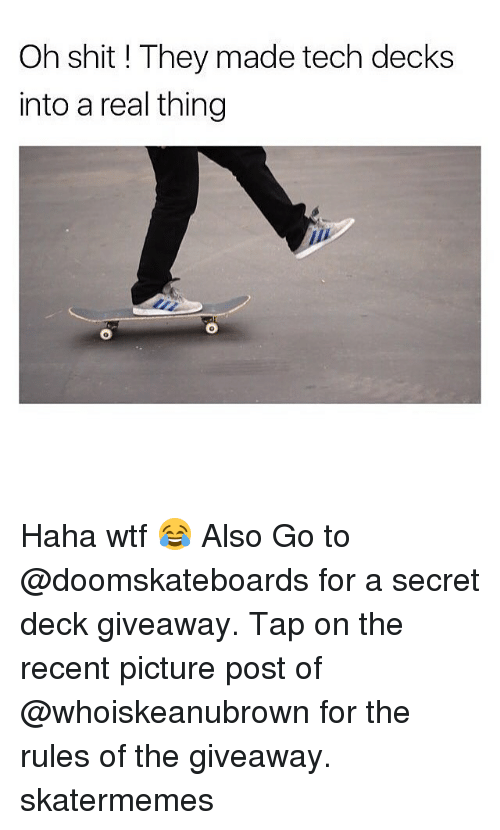 giveaways: Oh shit ! They made tech decks  into a real thing  0 Haha wtf 😂 Also Go to @doomskateboards for a secret deck giveaway. Tap on the recent picture post of @whoiskeanubrown for the rules of the giveaway. skatermemes