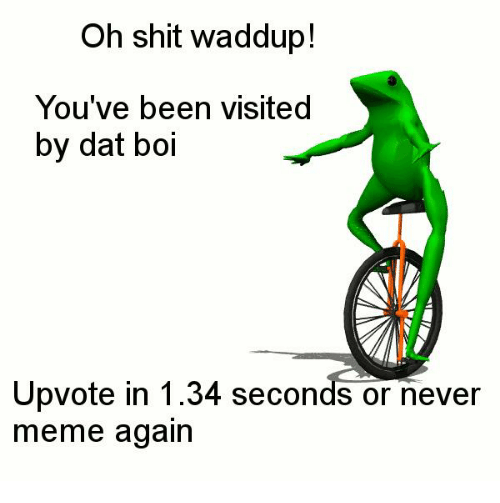 Never Meme: Oh shit waddup!  You've been visited  by dat boi  Upvote in 1.34 seconds or never  meme again