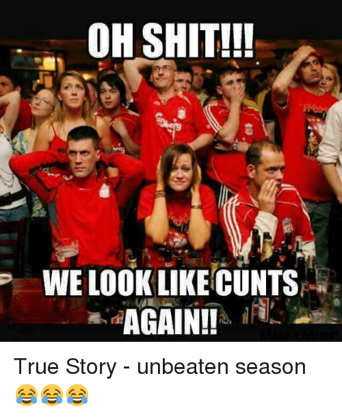 Memes, Shit, and True: OH SHIT!!  WE LOOK LIKE CUNTS  AGAIN!! True Story - unbeaten season 😂😂😂