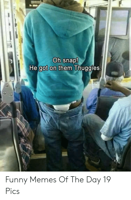 Memes Of: Oh snap!  He got on them Thuggies. Funny Memes Of The Day 19 Pics