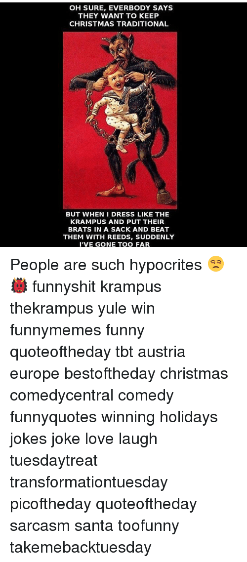 Memes, Tbt, and Beats: OH SURE, EVERBODY SAYS  THEY WANT TO KEEP  CHRISTMAS TRADITIONAL  BUT WHEN I DRESS LIKE THE  KRAMPUS AND PUT THEIR  BRATS IN A SACK AND BEAT  THEM WITH REEDS, SUDDENLY  I'VE GONE TOO FAR People are such hypocrites 😒👹 funnyshit krampus thekrampus yule win funnymemes funny quoteoftheday tbt austria europe bestoftheday christmas comedycentral comedy funnyquotes winning holidays jokes joke love laugh tuesdaytreat transformationtuesday picoftheday quoteoftheday sarcasm santa toofunny takemebacktuesday
