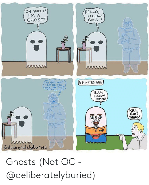 God, Hello, and Ghost: OH SWEET!  HELLO,  FELLOW  GHOST!  I'M A  GHOST!  oousSES  ww  MY GOD MAN!  WHY DO YOu  LOOK LIKE THAT?  S MINUTES AGO  HELLO,  FELLOW  HUMAN!  BOokses  KILL  THAT  THING!  w  @deliberatelyburied Ghosts (Not OC - @deliberatelyburied)
