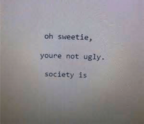 Ugly, Society, and Youre: oh sweetie,  youre not ugly.  society is