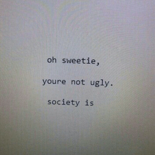 Ugly, Society, and Youre: oh sweetie,  youre not ugly  society is