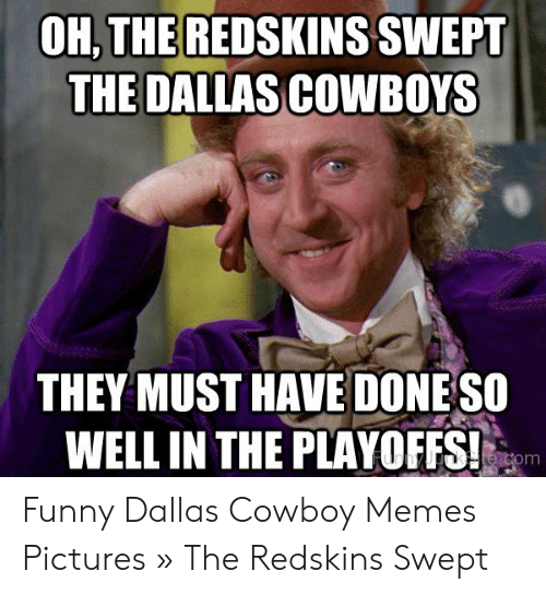 Cowboy Memes: OH,THEREDSKINS SWEPT  THE DALLAS COWBOYS  THEY MUST HAVE DONE SO  WELL IN THE PLAYOFFS! Funny Dallas Cowboy Memes Pictures » The Redskins Swept