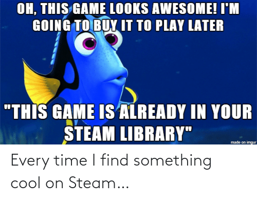 """Library: OH, THIS GAME LOOKS AWESOME! I'M  GOING TO BUY IT TO PLAY LATER  """"THIS GAME IS ALREADY IN YOUR  STEAM LIBRARY""""  made on imgur Every time I find something cool on Steam…"""