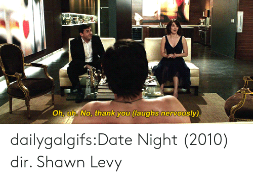 levy: Oh, uh. No, thank you (laughs nervously) dailygalgifs:Date Night (2010) dir. Shawn Levy