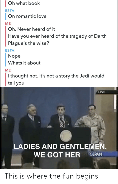 Jedi, Love, and Book: Oh what book  ESTA  On romantic love  МЕ  Oh. Never heard of it  Have you ever heard of the tragedy of Darth  Plagueis the wise?  ESTA  Nope  Whats it about  МЕ  Ithought not. It's not a story the Jedi would  tell you  LIVE  LADIES AND GENTLEMEN,  WE GOT HER  C-SPAN This is where the fun begins