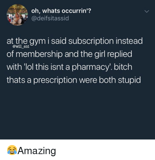 "Bitch, Gym, and Lol: oh, whats occurrin'?  @deifsitassid  at the gym i said subscription instead  of membership and the girl replied  with ""lol this isnt a pharmacy. bitch  thats a prescription were both stupid  @will _ent 😂Amazing"