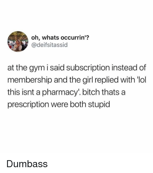 Bitch, Funny, and Gym: oh, whats occurrin'?  @deifsitassid  at the gym i said subscription instead of  membership and the girl replied with 'lol  this isnt a pharmacy.bitch thats a  prescription were both stupid Dumbass