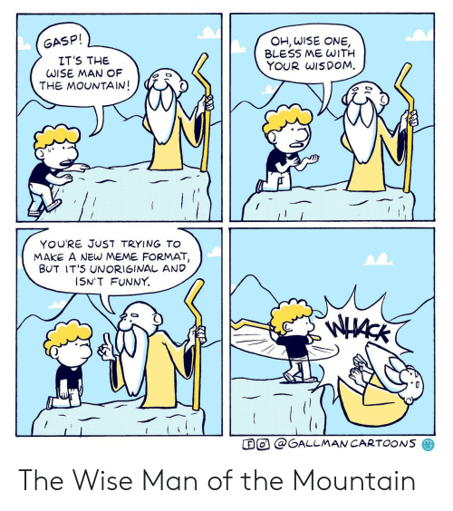 Funny, Meme, and Cartoons: OH, WISE ONE  BLESS ME WITH  YOUR WISDOM  GASP!  IT'S THE  WISE MAN OF  THE MOUNTAIN!  YOU'RE JUST TRYING To  MAKE A NEW MEME FORMAT,  BUT IT'S UNORIGINAL AND  I5N'T FUNNY  O@GALLMAN CARTOONS The Wise Man of the Mountain