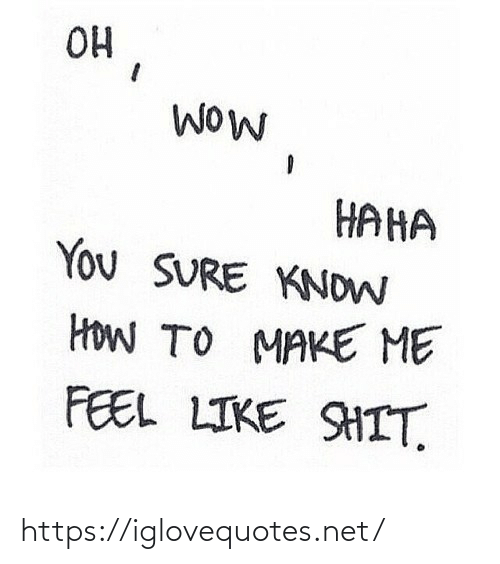 feel: OH  WOW  HAHA  You SURE KNOW  HoW TO MAKE ME  FEEL LIKE SHIT. https://iglovequotes.net/