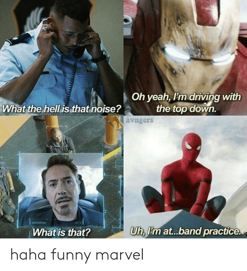 Funny Marvel: Oh yeah, I'm driving with  the top down.  What the hell is that noise?  avngers  Uh, P'm at...band practice  What is that? haha funny marvel