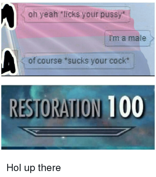 """Hol Up: oh yeah """"licks your pussy  I'm a male  of course 'sucks your cock  RESTORATION 100 Hol up there"""