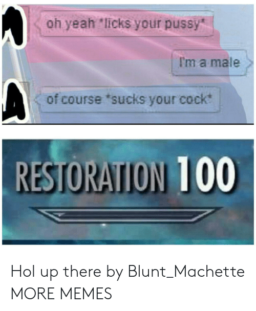 """Hol Up: oh yeah """"licks your pussy  I'm a male  of course 'sucks your cock  RESTORATION 100 Hol up there by Blunt_Machette MORE MEMES"""