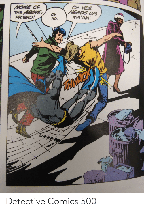oh no: OH YES.  HEADS UP,  MA'AM!  NONE OF  THE ABOVE,  FRIEND!  OH  NO.  TONACK Detective Comics 500