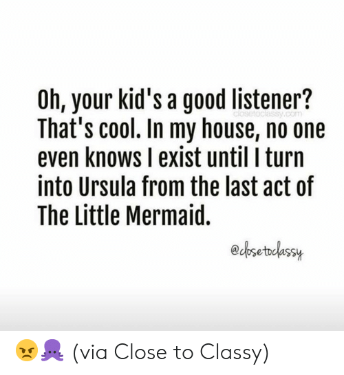 The Little Mermaid: Oh, your kid's a good listener?  That's cool. In my house, no one  even knows I exist until I turn  into Ursula from the last act of  The Little Mermaid.  edosetodassuy 😠🐙  (via Close to Classy)