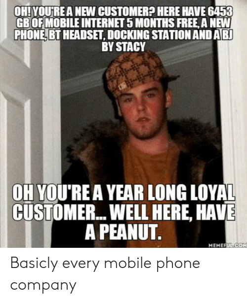 coh: OH! YOURE A NEW CUSTOMER? HERE HAVE 6453  GBOFMOBILE INTERNET 5 MONTHS FREE, A NEW  PHONE, BT HEADSET, DOCKING STATION AND AB  BY STACY  OH YOU'REA YEAR LONG LOYAL  CUSTOMER... WELL HERE, HAVE  A PEANUT  MEMEFUL-COH Basicly every mobile phone company