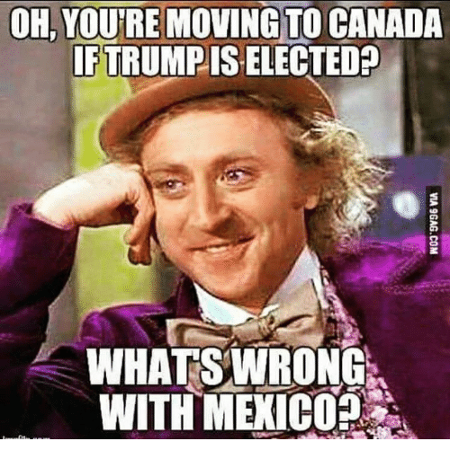 Move To Canada: OH, YOURE MOVING TO CANADA  IFTRUMPISELECTED  WHATS WRONG  WITH MEXICO