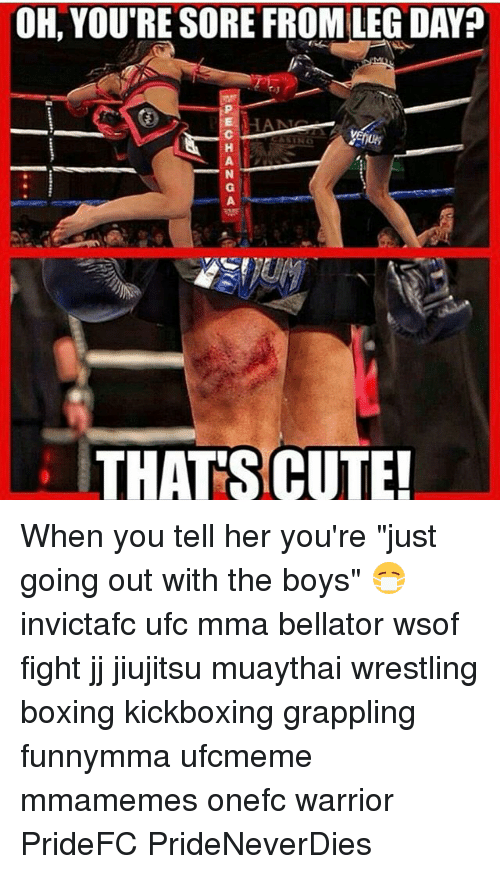 """Boxing, Cute, and Memes: OH, YOU'RE SORE FROM LEG DAY?  THATS CUTE! When you tell her you're """"just going out with the boys"""" 😷 invictafc ufc mma bellator wsof fight jj jiujitsu muaythai wrestling boxing kickboxing grappling funnymma ufcmeme mmamemes onefc warrior PrideFC PrideNeverDies"""