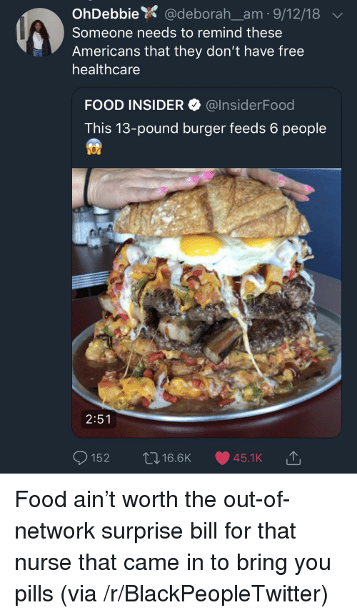 Blackpeopletwitter, Food, and Free: OhDebbie @deborah_am 9/12/18  Someone needs to remind these  Americans that they don't have free  healthcare  FOOD INSIDER @InsiderFood  This 13-pound burger feeds 6 people  2:51  ס 152  16.6K  45.1. KĆ Food ain't worth the out-of-network surprise bill for that nurse that came in to bring you pills (via /r/BlackPeopleTwitter)