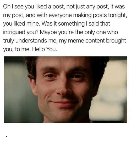 My Meme: OhI see you liked a post, not just any post, it was  my post, and with everyone making posts tonight,  you liked mine. Was it something I said that  intrigued you? Maybe you're the only one who  truly understands me, my meme content brought  you, to me. Hello You. .