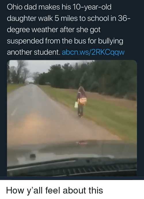 Dad, Memes, and School: Ohio dad makes his 10-year-old  daughter walk 5 miles to school in 36-  degree weather after she got  suspended from the bus for bullying  another student. abcn.ws/2RKCqqw How y'all feel about this