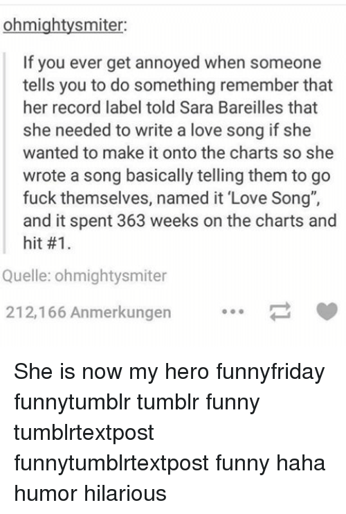 "quell: ohmightysmiter:  If you ever get annoyed when someone  tells you to do something remember that  her record label told Sara Bareilles that  she needed to write a love song if she  wanted to make it onto the charts so she  wrote a song basically telling them to go  fuck themselves, named it ""Love Song"",  and it spent 363 weeks on the charts and  hit #1.  Quelle: ohmightysmiter  212,166 Anmerkungen She is now my hero funnyfriday funnytumblr tumblr funny tumblrtextpost funnytumblrtextpost funny haha humor hilarious"